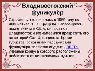 Владивостокский фуникулёр Строительство началось в 1959году по инициативе Н.