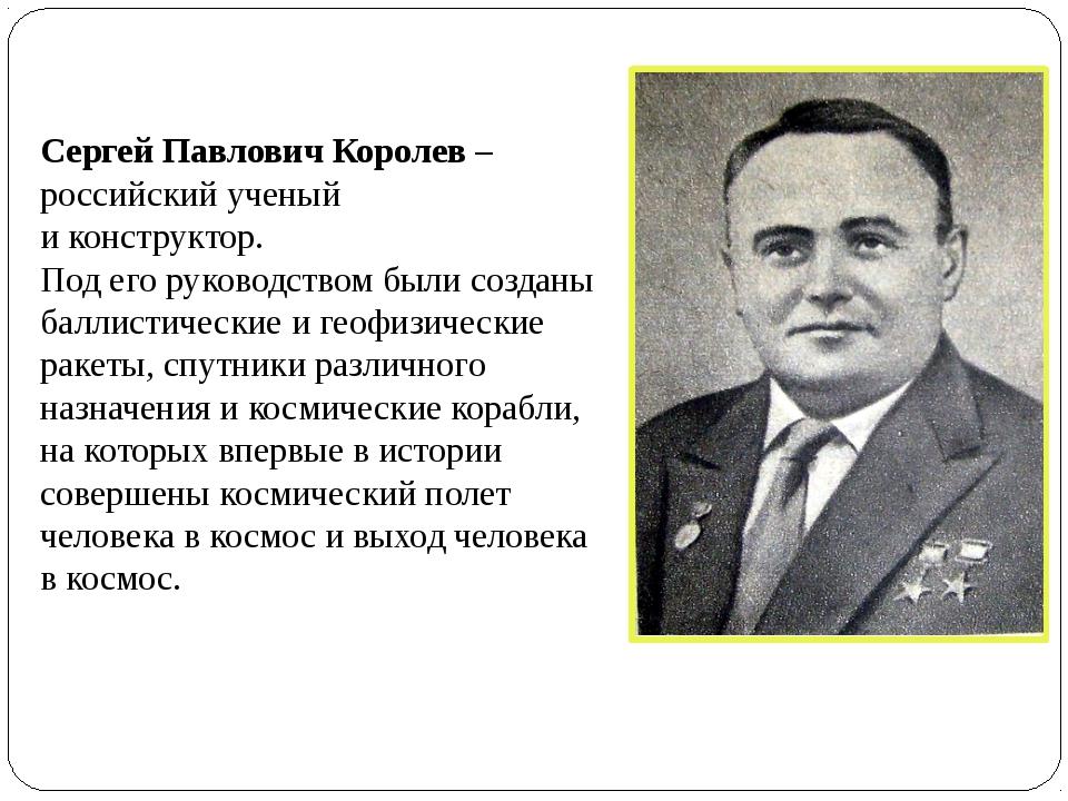 Сергей Павлович Королев – российский ученый и конструктор. Под его руководств...