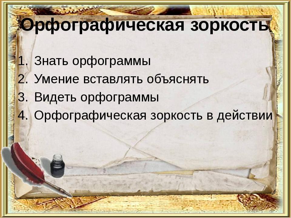 Орфографическая зоркость Знать орфограммы Умение вставлять объяснять Видеть...