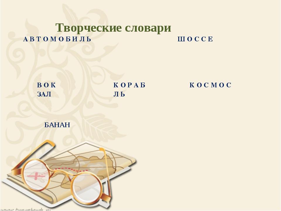 Творческие словари БАНАН А В Т О М О Б И Л Ь Ш О С С Е В О К ЗАЛ К О Р А...
