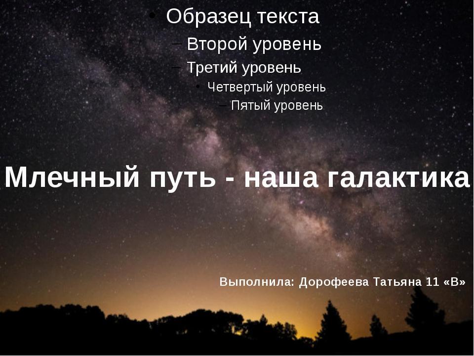 Млечный путь - наша галактика Выполнила: Дорофеева Татьяна 11 «В»