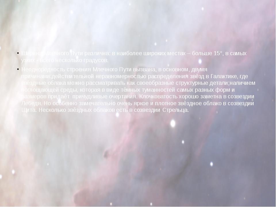 Ширина Млечного Пути различна: в наиболее широких местах – больше 15°, в сам...
