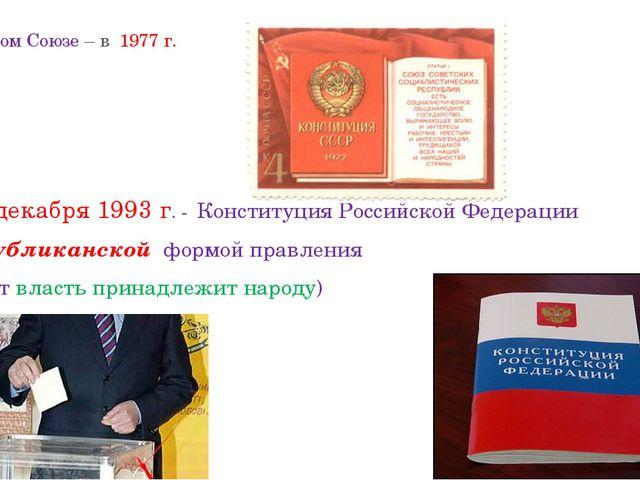 В Советском Союзе – в 1977 г. С 12 декабря 1993 г. - Конституция Российской...