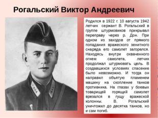 Родился в 1922 г. 10 августа 1942 летчик сержант В. Рогальский в группе штурм