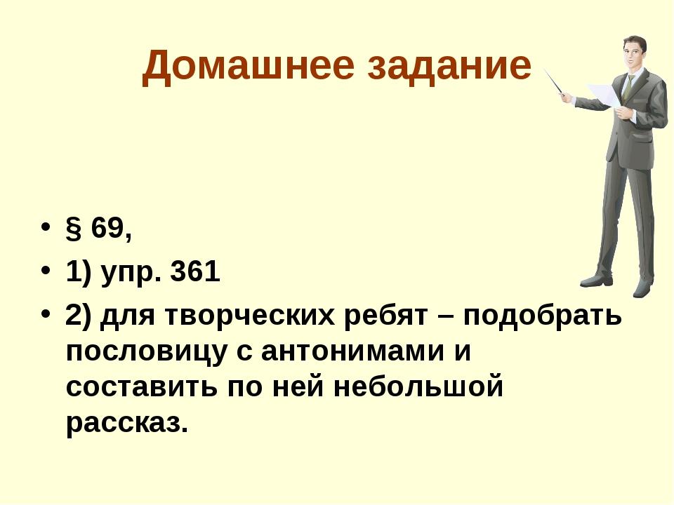 Домашнее задание § 69, 1) упр. 361 2) для творческих ребят – подобрать послов...