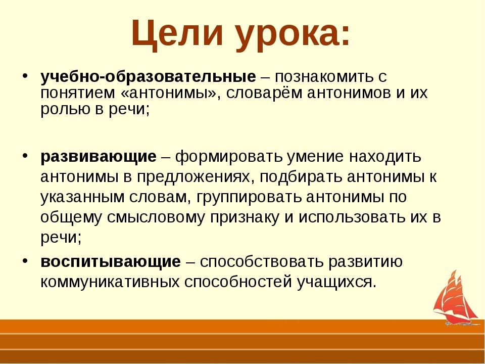 Цели урока: учебно-образовательные – познакомить с понятием «антонимы», слова...