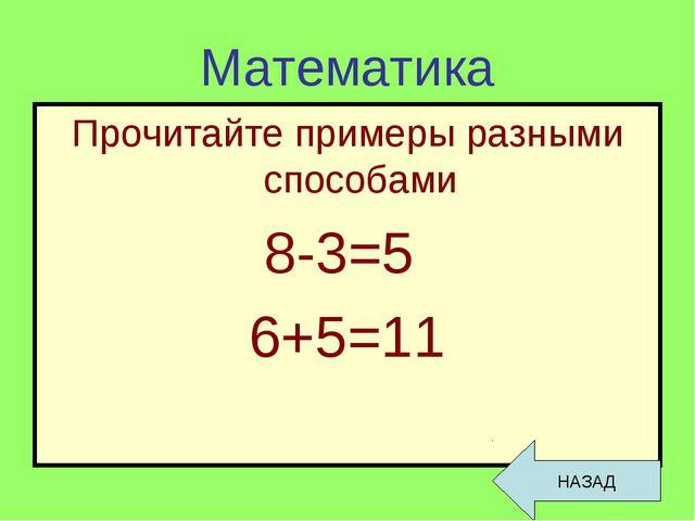 Математика Прочитайте примеры разными способами 8-3=5 6+5=11 НАЗАД