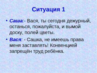 Ситуация 1 Саша:- Вася, ты сегодня дежурный, останься, пожалуйста, и вымой до