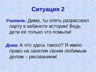Ситуация 2 Учитель: Дима, ты опять разрисовал парту в кабинете истории! Ведь