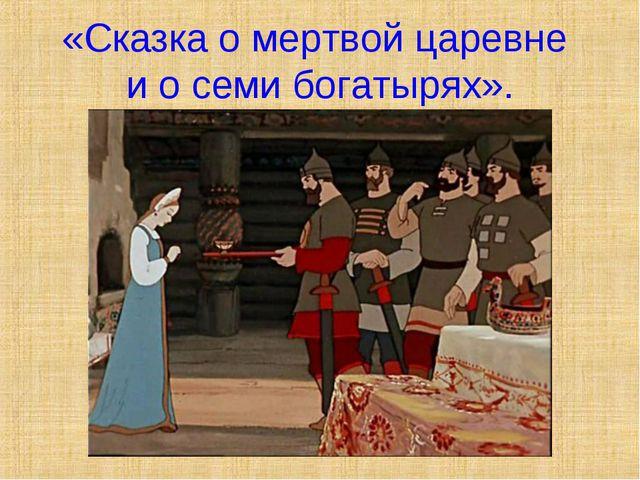 «Сказка о мертвой царевне и о семи богатырях».