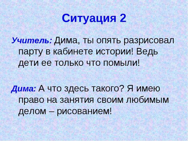 Ситуация 2 Учитель: Дима, ты опять разрисовал парту в кабинете истории! Ведь...