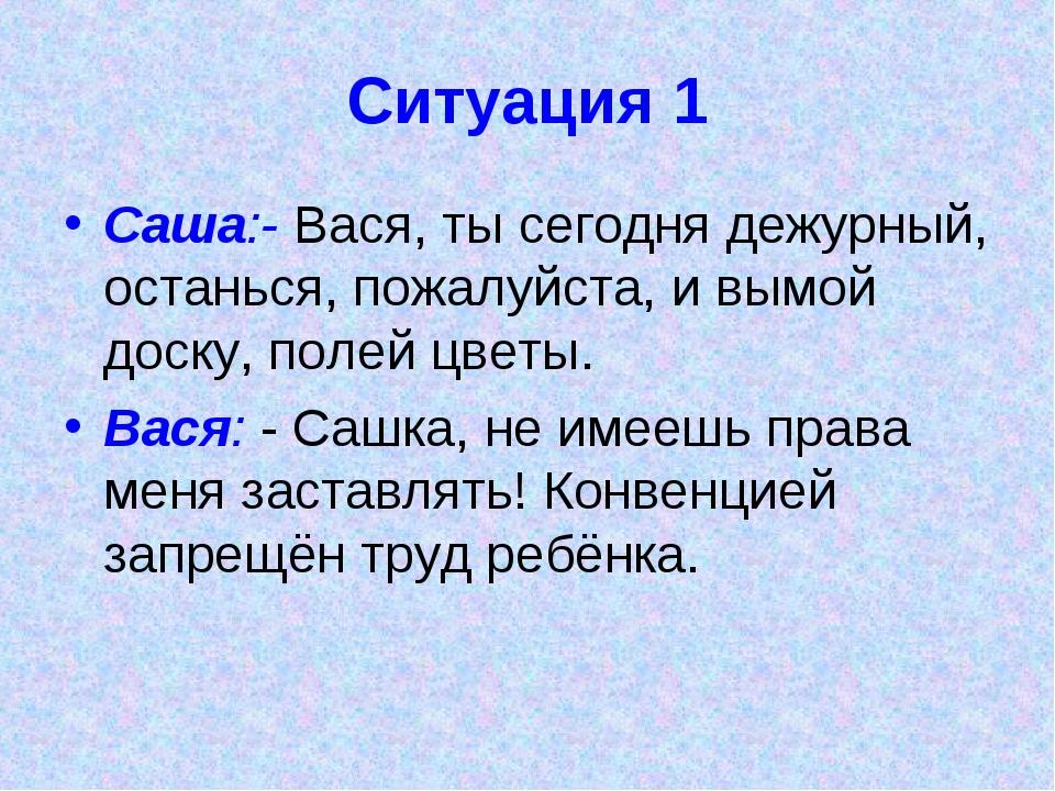Ситуация 1 Саша:- Вася, ты сегодня дежурный, останься, пожалуйста, и вымой до...