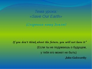Тема урока: «Save Our Earth» (Сохраним нашу Землю) If you don't think about