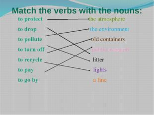Match the verbs with the nouns: to protect the atmosphere to drop the environ