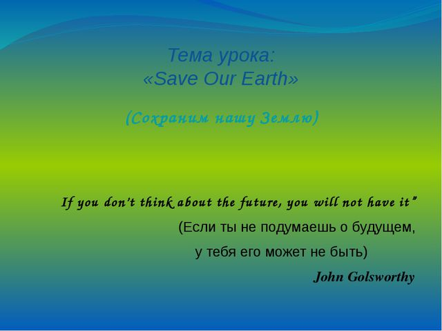Тема урока: «Save Our Earth» (Сохраним нашу Землю) If you don't think about...