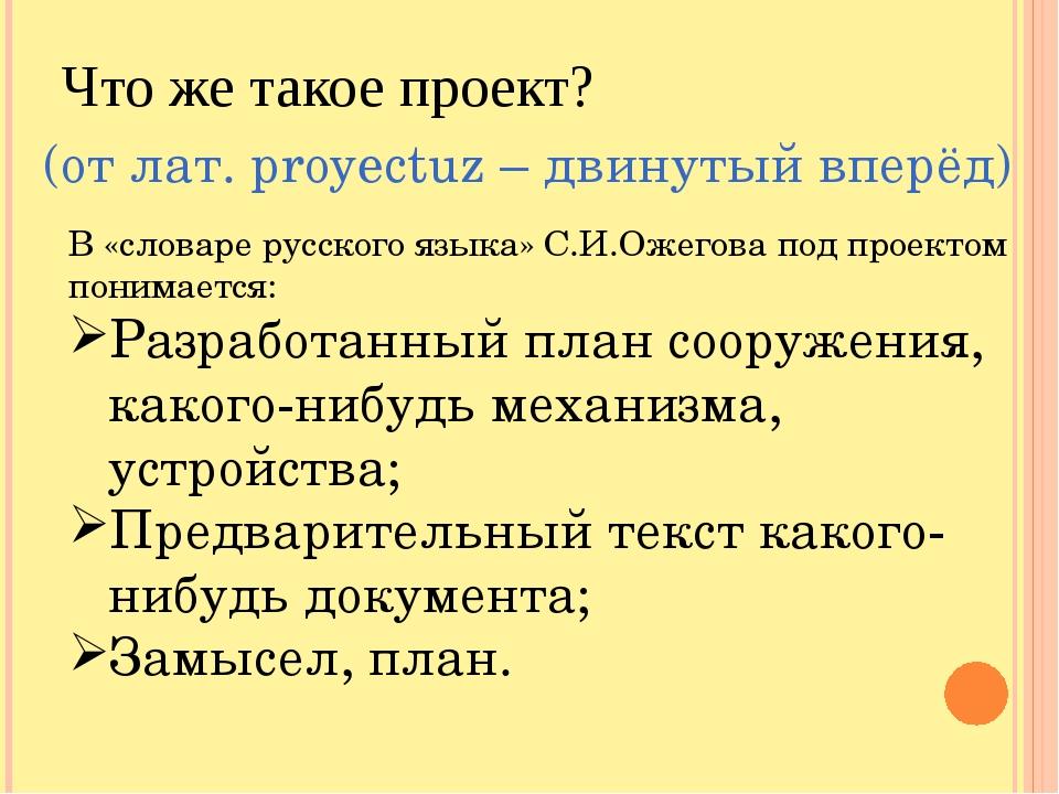 Что же такое проект? (от лат. рroyectuz – двинутый вперёд) В «словаре русског...