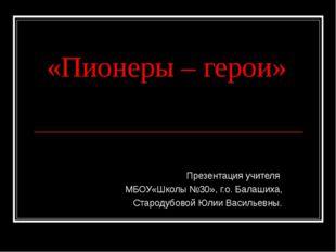«Пионеры – герои» Презентация учителя МБОУ«Школы №30», г.о. Балашиха, Староду