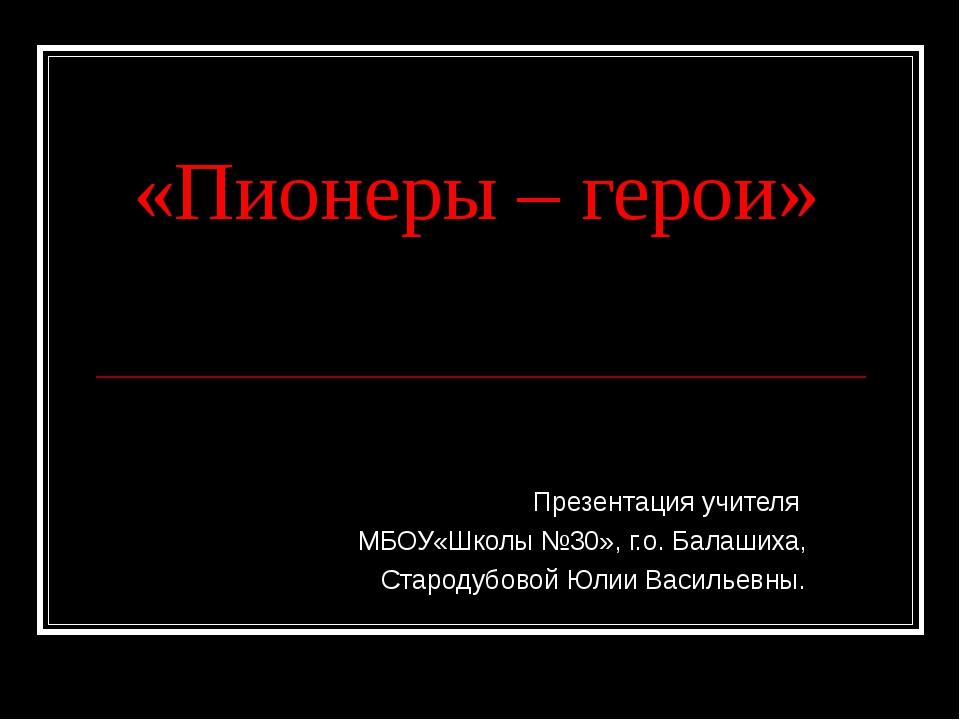 «Пионеры – герои» Презентация учителя МБОУ«Школы №30», г.о. Балашиха, Староду...