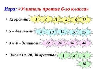 Игра: «Учитель против 6-го класса» 12 кратно … 5 – делитель … 3 и 4 – делител