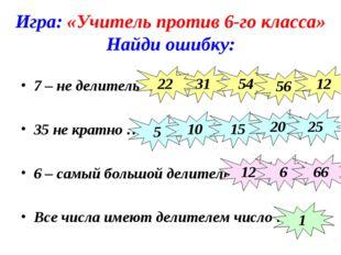 Игра: «Учитель против 6-го класса» Найди ошибку: 7 – не делитель … 35 не крат