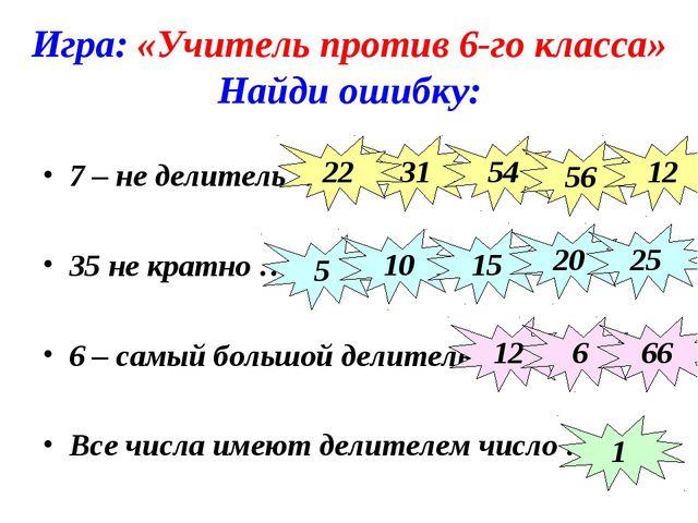 Игра: «Учитель против 6-го класса» Найди ошибку: 7 – не делитель … 35 не крат...