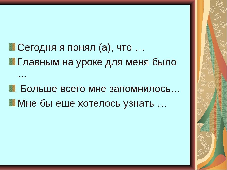 Сегодня я понял (а), что … Главным на уроке для меня было … Больше всего мне...