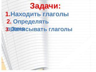 Задачи: 1.Находить глаголы 2. Определять время 3. Записывать глаголы