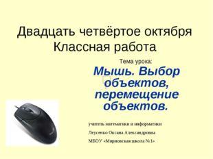 Двадцать четвёртое октября Классная работа Тема урока: Мышь. Выбор объектов,