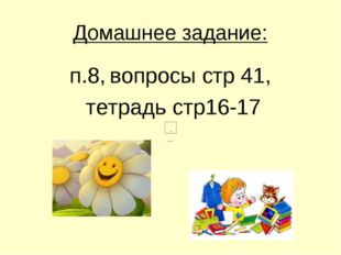 Домашнее задание: п.8, вопросы стр 41, тетрадь стр16-17