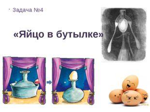 Задача №4  «Яйцо в бутылке»