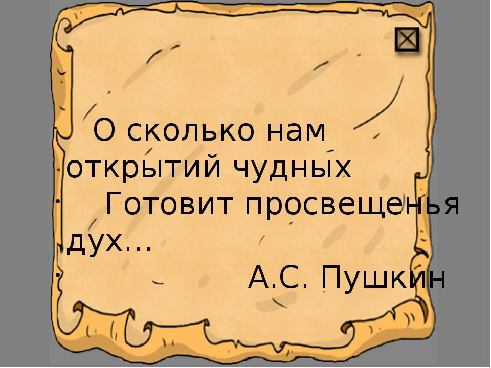 О сколько нам открытий чудных Готовит просвещенья дух… А.С. Пушкин