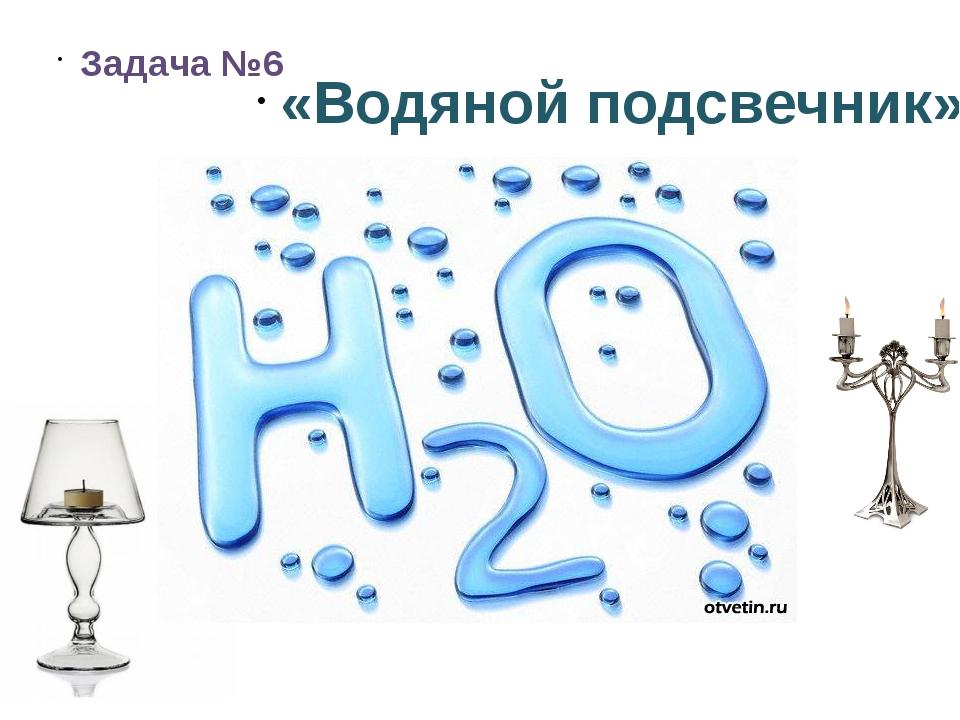 Задача №6 «Водяной подсвечник»