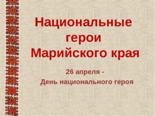 Национальные герои Марийского края 26 апреля - День национального героя