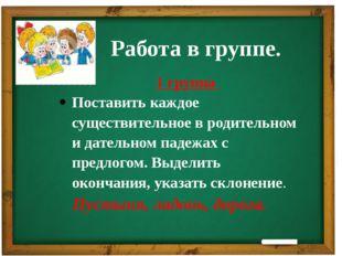 Работа в группе. 1 группа Поставить каждое существительное в родительном и д