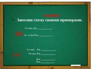 4 группа Заполни схему своими примерами. 1-е скл. Д.п. ____________. {е} 2—