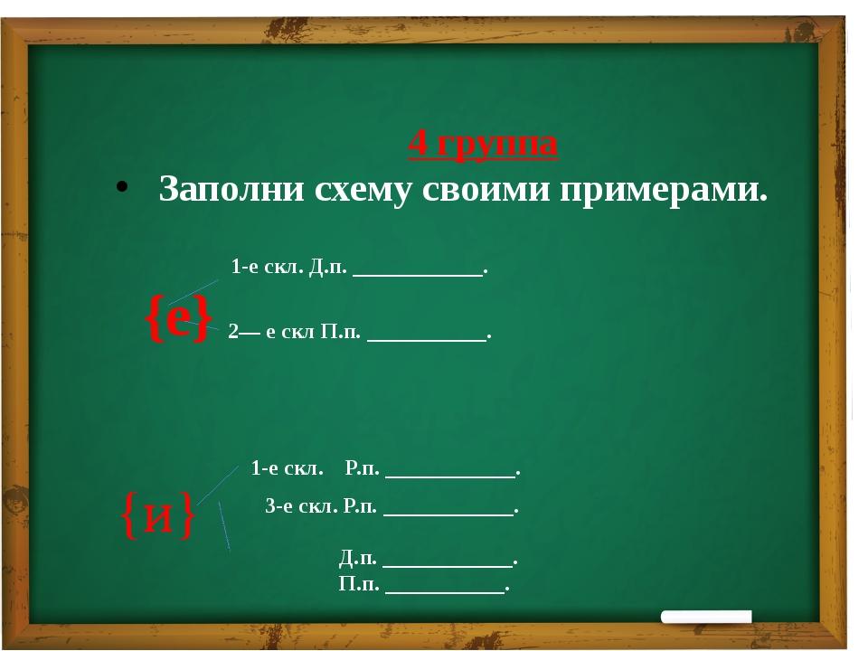 4 группа Заполни схему своими примерами. 1-е скл. Д.п. ____________. {е} 2—...