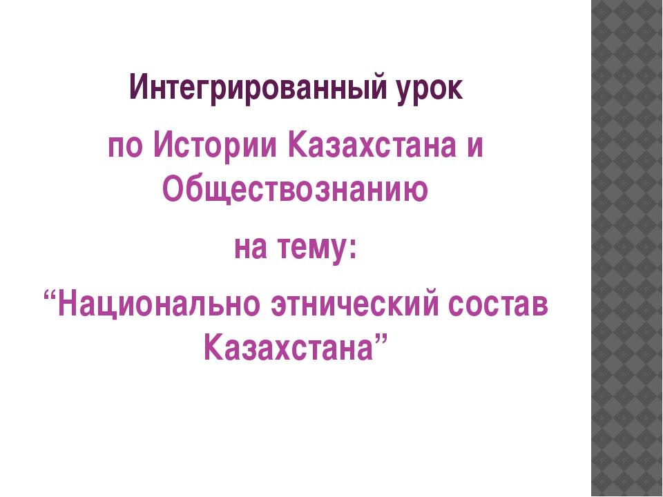 """Интегрированный урок по Истории Казахстана и Обществознанию на тему: """"Национа..."""