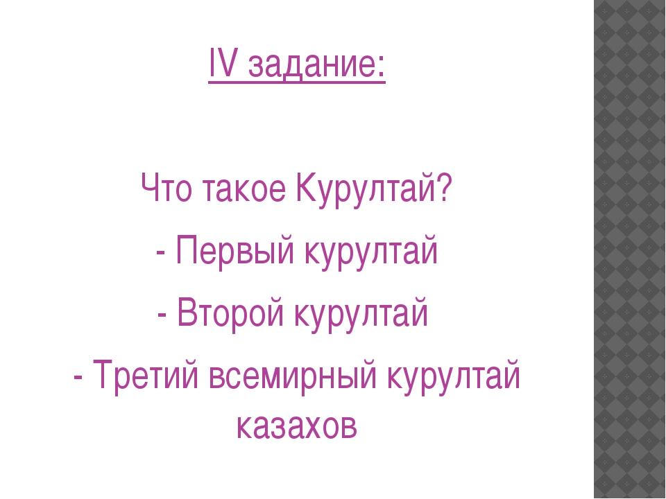 IV задание: Что такое Курултай? - Первый курултай - Второй курултай - Третий...
