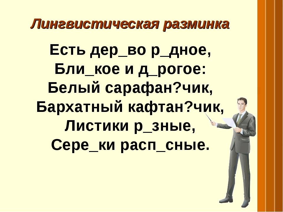 Лингвистическая разминка Есть дер_во р_дное, Бли_кое и д_рогое: Белый сарафан...