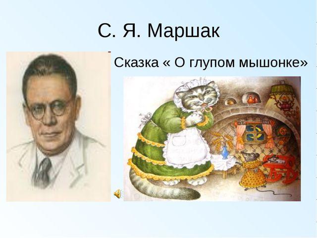 С. Я. Маршак Сказка « О глупом мышонке»