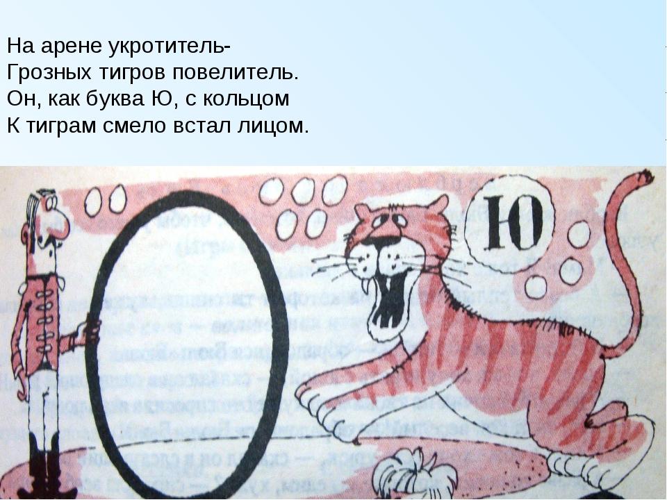 На арене укротитель- Грозных тигров повелитель. Он, как буква Ю, с кольцом К...