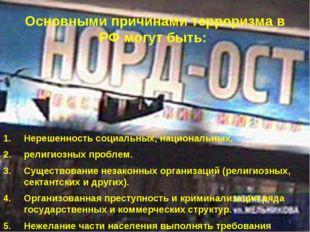 Основными причинами терроризма в РФ могут быть: Нерешенность социальных, наци