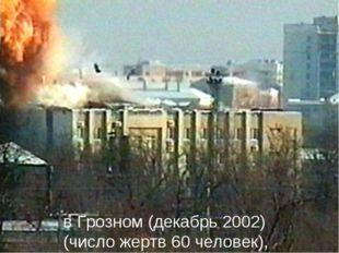 * в Грозном (декабрь 2002) (число жертв 60 человек),