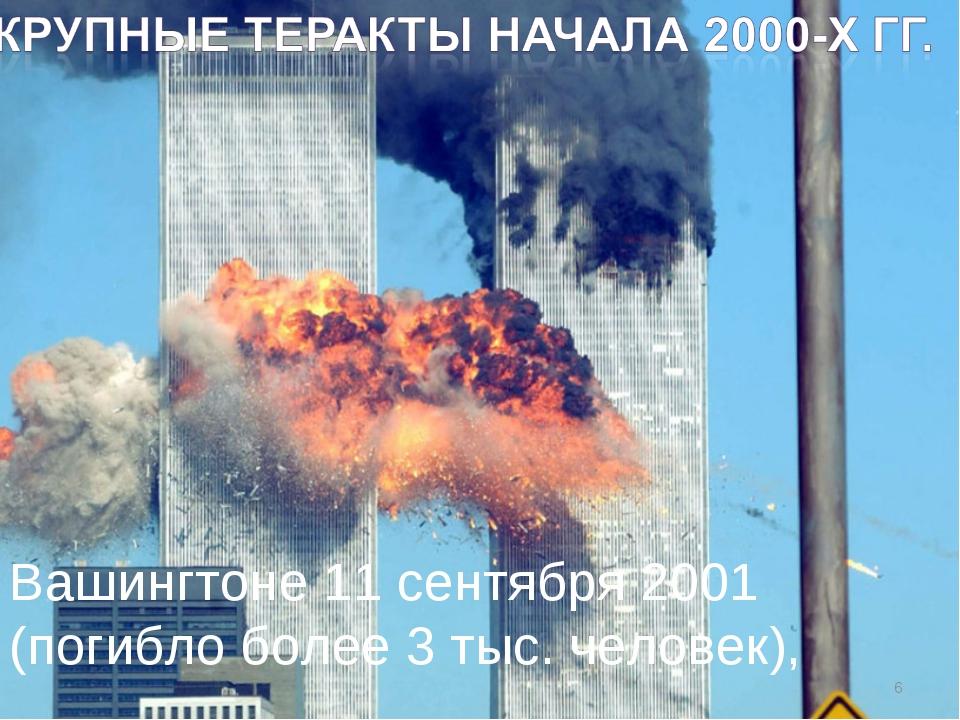 * Вашингтоне 11 сентября 2001 (погибло более 3 тыс. человек),