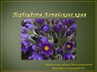 Первоцветы Алтайского края . Выполнила: педагог дополнительного образования К