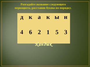 Разгадайте название следующего первоцвета, расставив буквы по порядку. Кандык