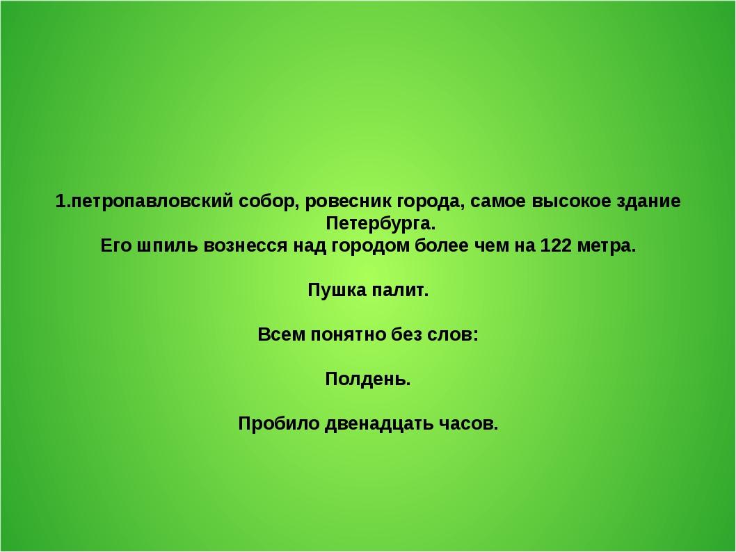 1.петропавловский собор, ровесник города, самое высокое здание Петербурга. Е...