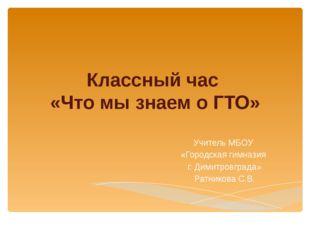 Классный час «Что мы знаем о ГТО» Учитель МБОУ «Городская гимназия г. Димитро