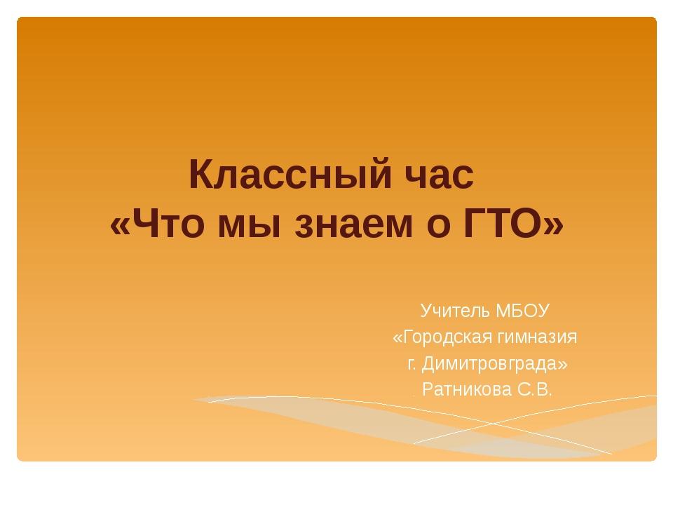 Классный час «Что мы знаем о ГТО» Учитель МБОУ «Городская гимназия г. Димитро...