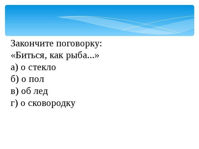 Закончите поговорку: «Биться, как рыба...» а) о стекло б) о пол в) об лед г...